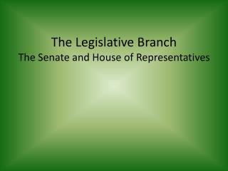 The Legislative Branch The Senate and House of Representatives