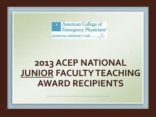 2013 ACEP National  Junior  faculty  teaching Award recipients