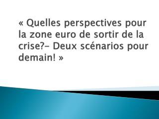 «Quelles perspectives pour la zone euro de sortir de la crise?- Deux scénarios pour demain!»