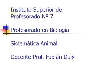 Instituto Superior de Profesorado N  7  Profesorado en Biolog a  Sistem tica Animal  Docente Prof. Fabi n Daix