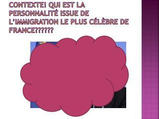 Contexte ! Qui est la  personnalité  issue de  l'immigration  le plus célèbre de  france ??????