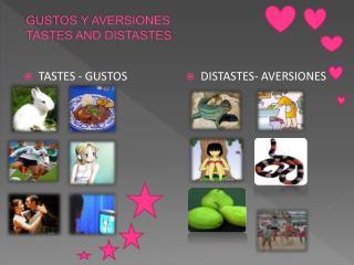GUSTOS Y AVERSIONES  TASTES AND DISTASTES