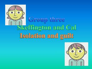 Group three Skeffington and Cal Isolation and guilt