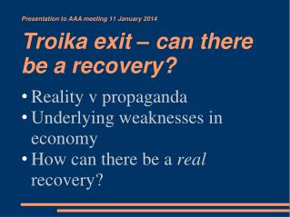 Presentation to  AAA meeting 11 January 2014  Troika exit – can there be a recovery?