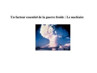 Un facteur essentiel de la guerre froide : Le nucléaire