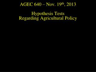 AGEC 640 – Nov.  19 th , 2013 Hypothesis Tests  Regarding Agricultural Policy