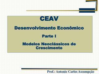CEAV Desenvolvimento Econômico Parte I Modelos Neoclássicos de Crescimento