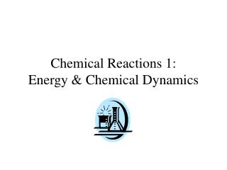 Chemical Reactions 1:  Energy & Chemical Dynamics