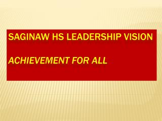 Saginaw HS Leadership Vision Achievement for ALL