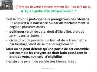 II/ Etre ou devenir citoyen romain du I° au III°s ap JC A. Que signifie être citoyen romain ?