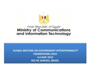 GLOBAL MEETING ON GOVERNMENT INTEROPERABILITY FRAMEWORKS 2010 4-6 MAY 2010 RIO DE JANEIRO, BRAZIL