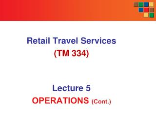 Retail Travel Services (TM 334) Lecture  5 OPERATIONS  (Cont.)