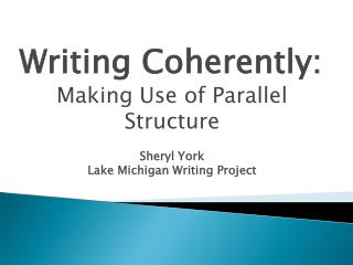 Writing Coherently: Making Use of Parallel Structure Sheryl York Lake Michigan Writing Project