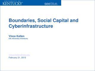 Boundaries, Social Capital and Cyberinfrastructure Vince Kellen CIO, University of Kentucky