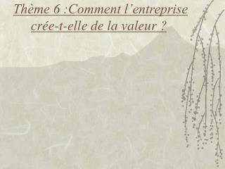 Th me 6 :Comment l entreprise cr e-t-elle de la valeur