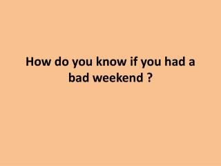 How do you know if you had a bad weekend ?
