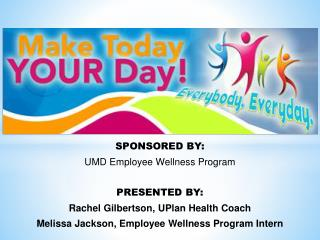 SPONSORED BY: UMD Employee Wellness Program PRESENTED  BY: Rachel Gilbertson,  UPlan  Health Coach