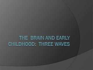 The  brain and early childhood:  Three waves