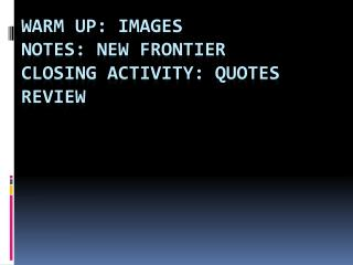 Warm Up: Images Notes:  New Frontier Closing Activity: Quotes Review
