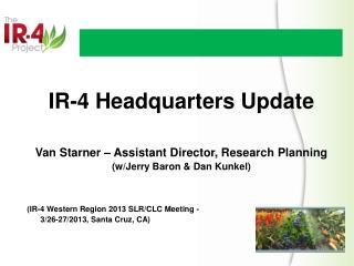 IR-4 Headquarters Update Van Starner – Assistant Director,  R esearch Planning