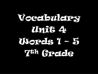 Vocabulary  Unit 4 Words 1 – 5 7 th  Grade