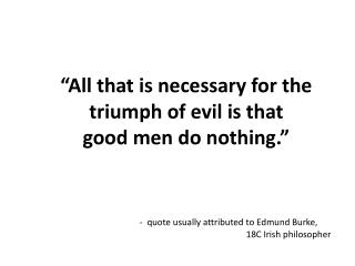 """All that is necessary for the triumph of evil is that  good men do nothing."""