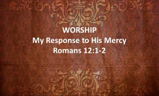 WORSHIP My Response to His Mercy Romans 12:1-2