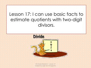 Lesson 17: I can use basic facts to estimate quotients with two-digit divisors.