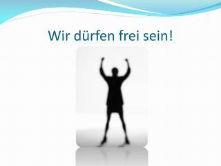 Wir dürfen frei sein!
