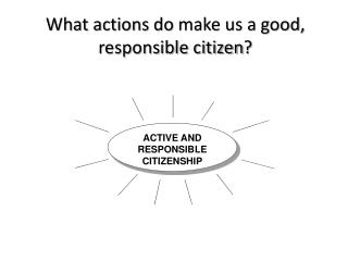 What actions do  make us a good, responsible citizen ?
