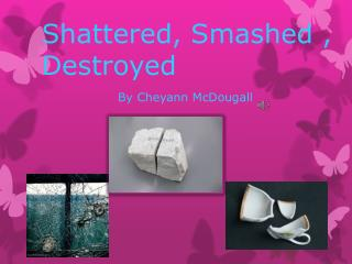 Shattered, Smashed , Destroyed