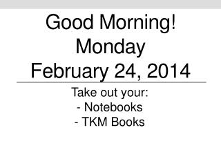 Good Morning! Monday February  24 ,  2014
