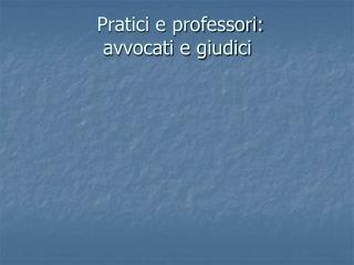 Pratici e professori:  avvocati e giudici