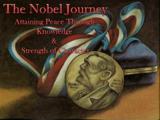 The Nobel Journey Attaining Peace Through  Knowledge  &  Strength of Character