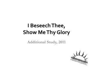 I Beseech Thee, Show Me Thy Glory