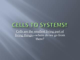 Cells to Systems !!