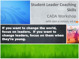 Student Leader Coaching Skills  CADA Workshop with  alan  e nelson,  ed.d .