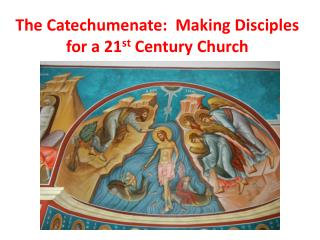 The Catechumenate:  Making Disciples for a 21 st  Century Church