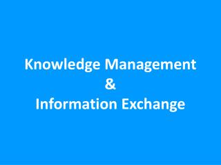 Knowledge Management &  Information  Exchange
