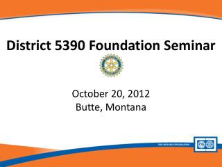 District  5390  Foundation Seminar October 20, 2012 Butte, Montana
