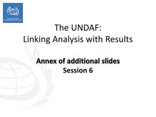 The UNDAF :  Linking Analysis with Results Annex of additional slides Session 6