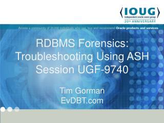 RDBMS Forensics:  Troubleshooting Using ASH Session UGF-9740 Tim Gorman EvDBT.com