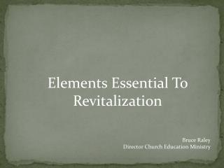 Elements Essential To Revitalization Bruce  Raley Director Church Education Ministry