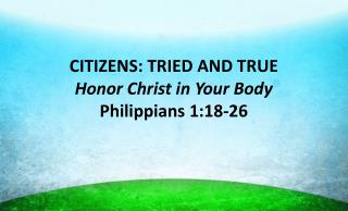 CITIZENS: TRIED AND TRUE Honor Christ in Your Body Philippians 1:18-26