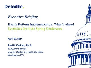 Paul H. Keckley, Ph.D., Executive Director Deloitte Center for Health Solutions  Washington, DC