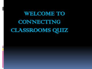 Welcome  to  Connecting Classrooms  Quiz