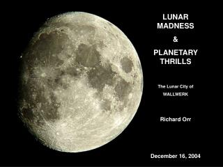 LUNAR MADNESS & PLANETARY THRILLS The Lunar City of  WALLWERK Richard Orr December 16, 2004