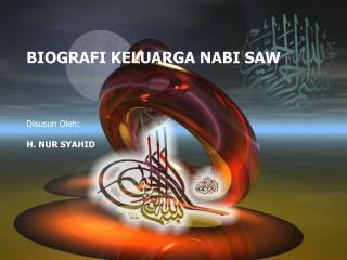 BIOGRAFI KELUARGA NABI SAW Disusun Oleh : H. NUR SYAHID