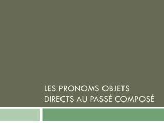Les  pronoms objets  directs au  passÉ composÉ