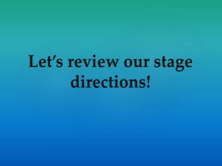 Let's review our stage directions!